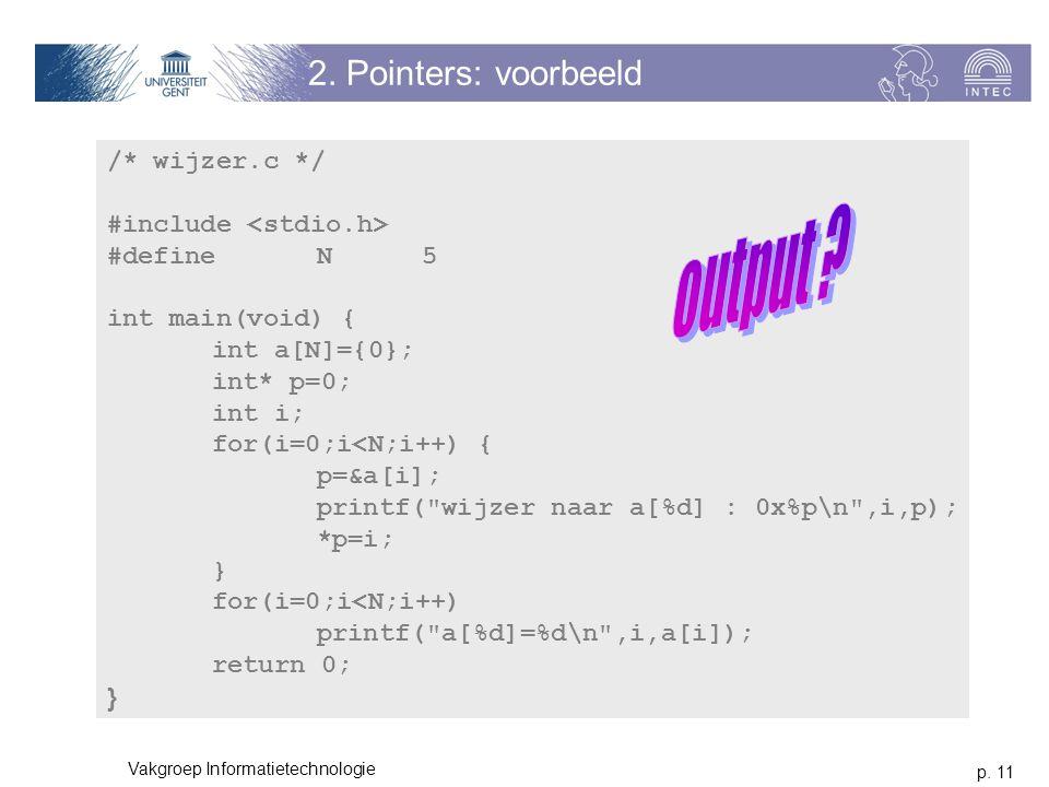 p. 11 Vakgroep Informatietechnologie 2. Pointers: voorbeeld /* wijzer.c */ #include #define N5 int main(void) { int a[N]={0}; int* p=0; int i; for(i=0