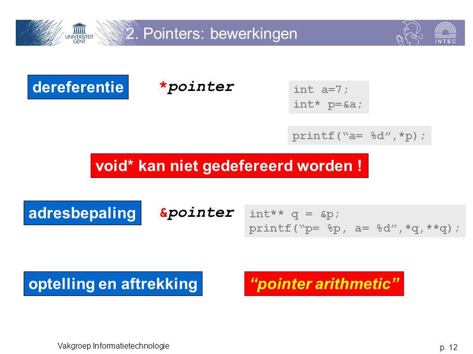 p. 12 Vakgroep Informatietechnologie 2. Pointers: bewerkingen dereferentie adresbepaling optelling en aftrekking int a=7; int* p=&a; *pointer &pointer