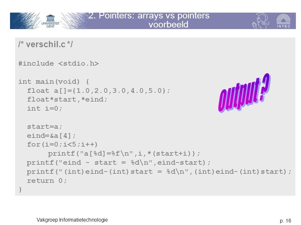 p. 16 Vakgroep Informatietechnologie 2. Pointers: arrays vs pointers voorbeeld /* verschil.c */ #include int main(void) { float a[]={1.0,2.0,3.0,4.0,5