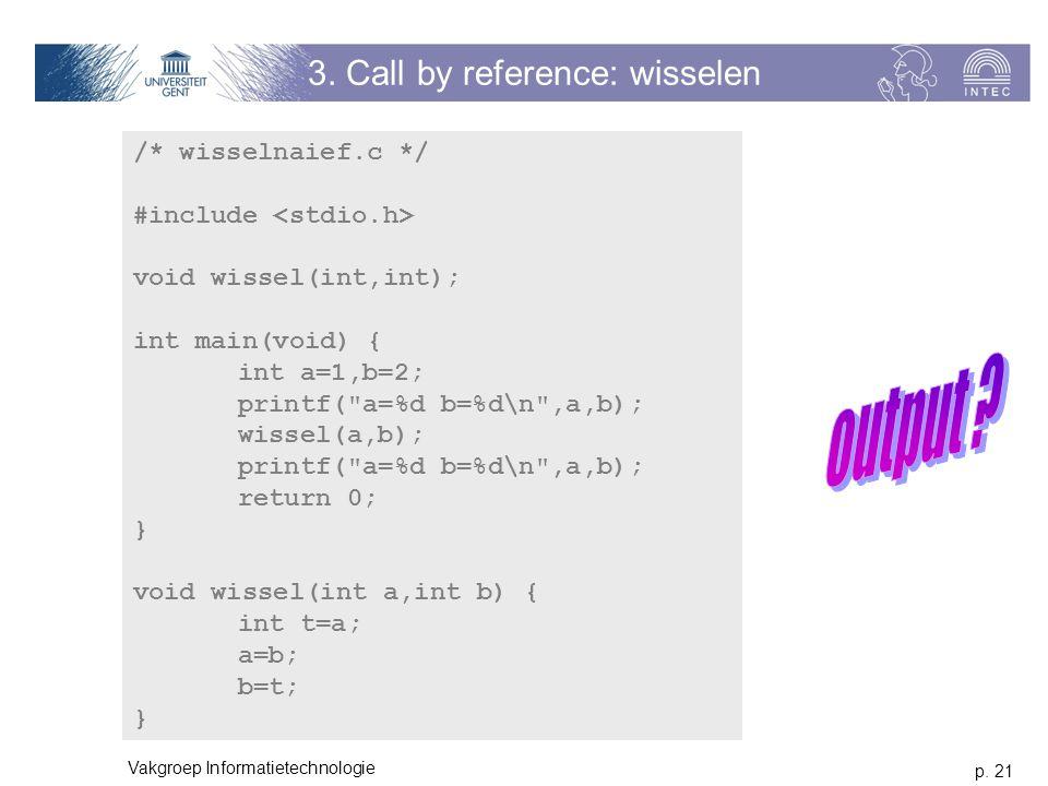 p. 21 Vakgroep Informatietechnologie 3. Call by reference: wisselen /* wisselnaief.c */ #include void wissel(int,int); int main(void) { int a=1,b=2; p