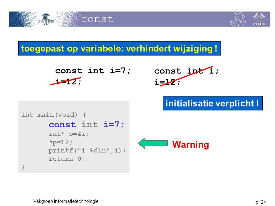 p. 24 Vakgroep Informatietechnologie const toegepast op variabele: verhindert wijziging ! const int i=7; i=12; const int i; i=12; initialisatie verpli