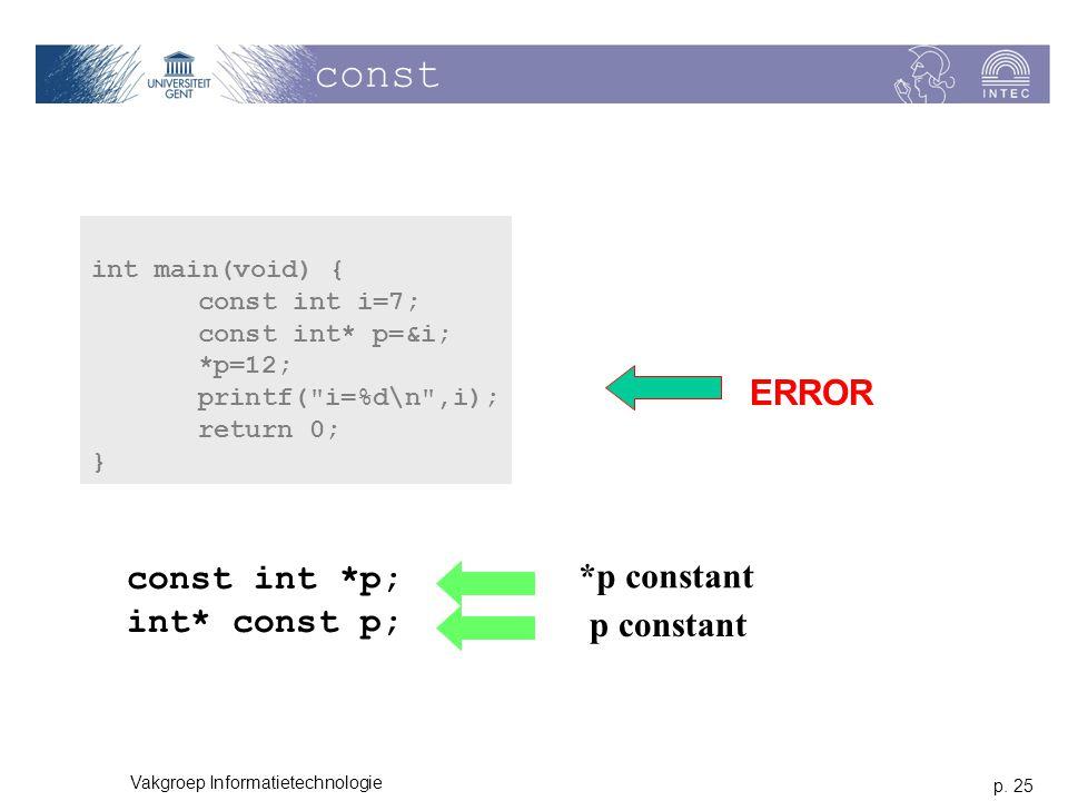 p. 25 Vakgroep Informatietechnologie const int main(void) { const int i=7; const int* p=&i; *p=12; printf(