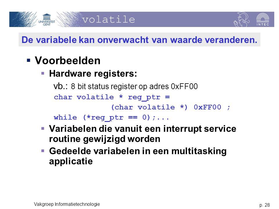 p. 28 Vakgroep Informatietechnologie volatile  Voorbeelden  Hardware registers: vb.: 8 bit status register op adres 0xFF00 char volatile * reg_ptr =