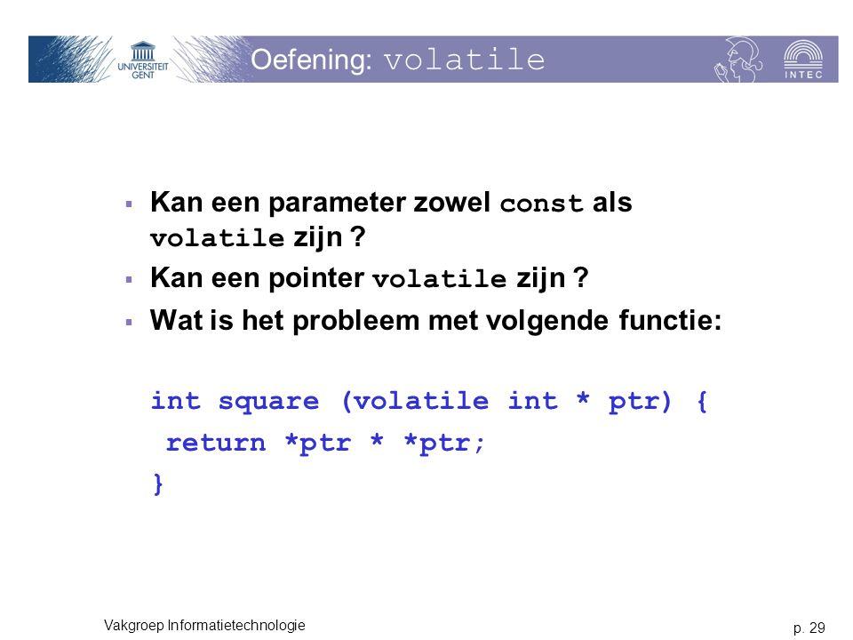 p. 29 Vakgroep Informatietechnologie Oefening: volatile  Kan een parameter zowel const als volatile zijn ?  Kan een pointer volatile zijn ?  Wat is