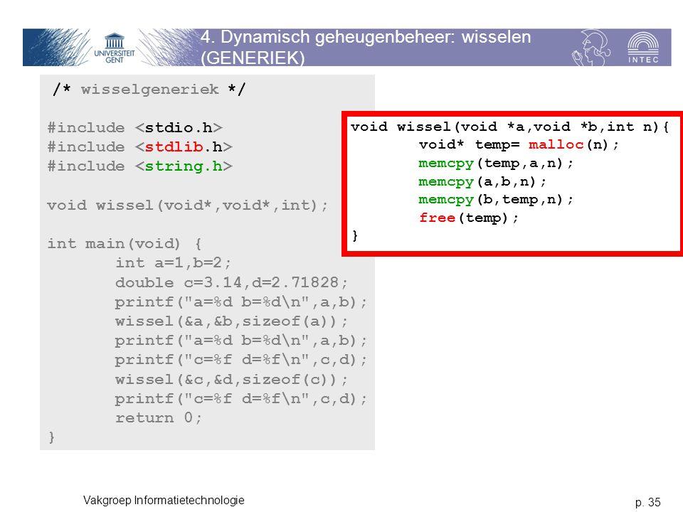 p. 35 Vakgroep Informatietechnologie 4. Dynamisch geheugenbeheer: wisselen (GENERIEK) /* wisselgeneriek */ #include void wissel(void*,void*,int); int