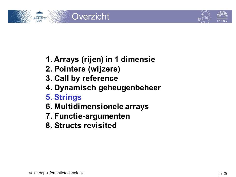 p. 36 Vakgroep Informatietechnologie Overzicht 1. Arrays (rijen) in 1 dimensie 2. Pointers (wijzers) 3. Call by reference 4. Dynamisch geheugenbeheer