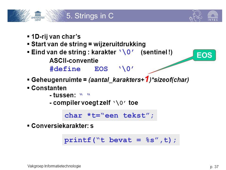 p. 37 Vakgroep Informatietechnologie 5. Strings in C  1D-rij van char's  Start van de string = wijzeruitdrukking  Eind van de string : karakter '\0