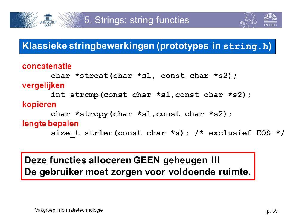 p. 39 Vakgroep Informatietechnologie 5. Strings: string functies concatenatie char *strcat(char *s1, const char *s2); vergelijken int strcmp(const cha