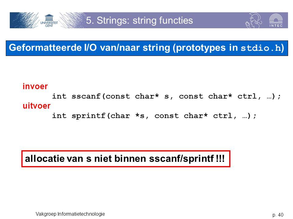 p. 40 Vakgroep Informatietechnologie 5. Strings: string functies invoer int sscanf(const char* s, const char* ctrl, …); uitvoer int sprintf(char *s, c