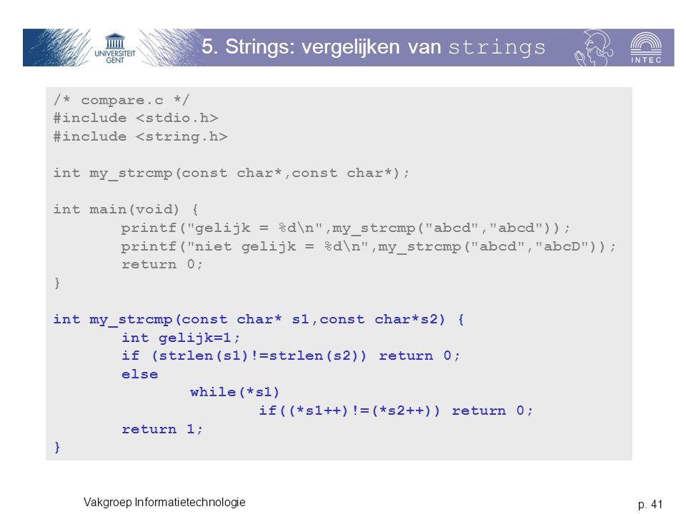 p. 41 Vakgroep Informatietechnologie 5. Strings: vergelijken van strings /* compare.c */ #include int my_strcmp(const char*,const char*); int main(voi