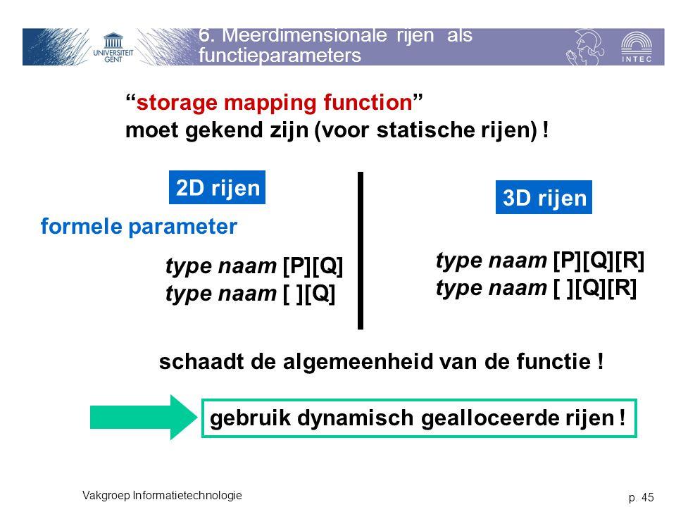 p. 45 Vakgroep Informatietechnologie 6. Meerdimensionale rijen als functieparameters 2D rijen formele parameter 3D rijen type naam [P][Q] type naam [