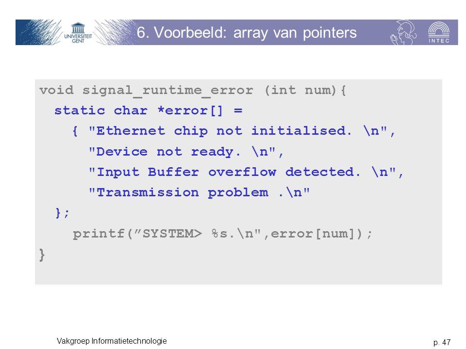 p. 47 Vakgroep Informatietechnologie 6. Voorbeeld: array van pointers void signal_runtime_error (int num){ static char *error[] = {