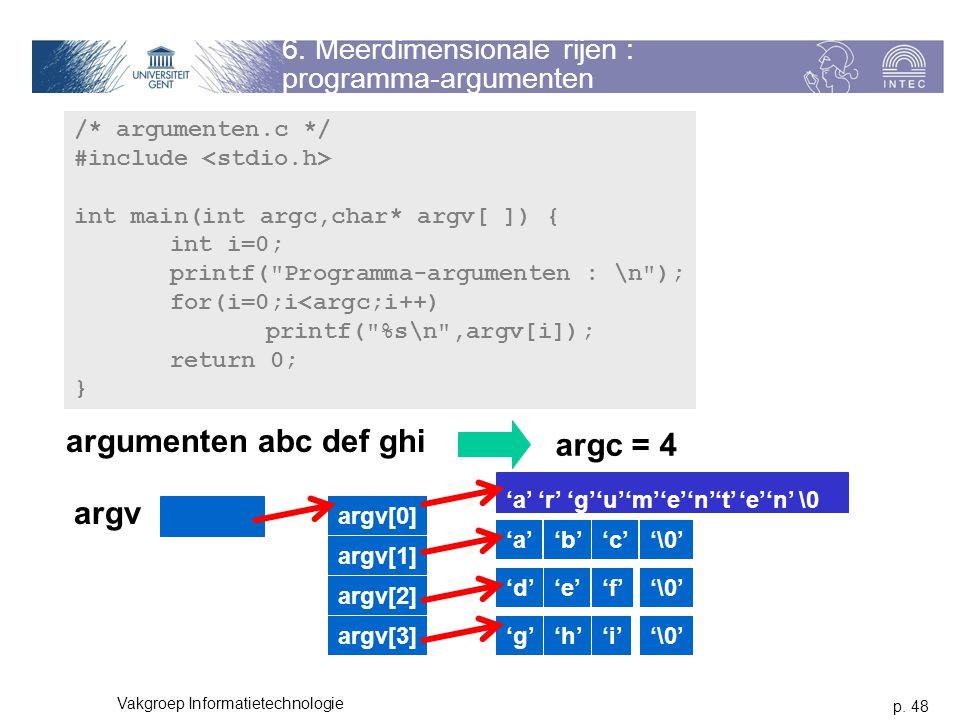 p. 48 Vakgroep Informatietechnologie 6. Meerdimensionale rijen : programma-argumenten /* argumenten.c */ #include int main(int argc,char* argv[ ]) { i