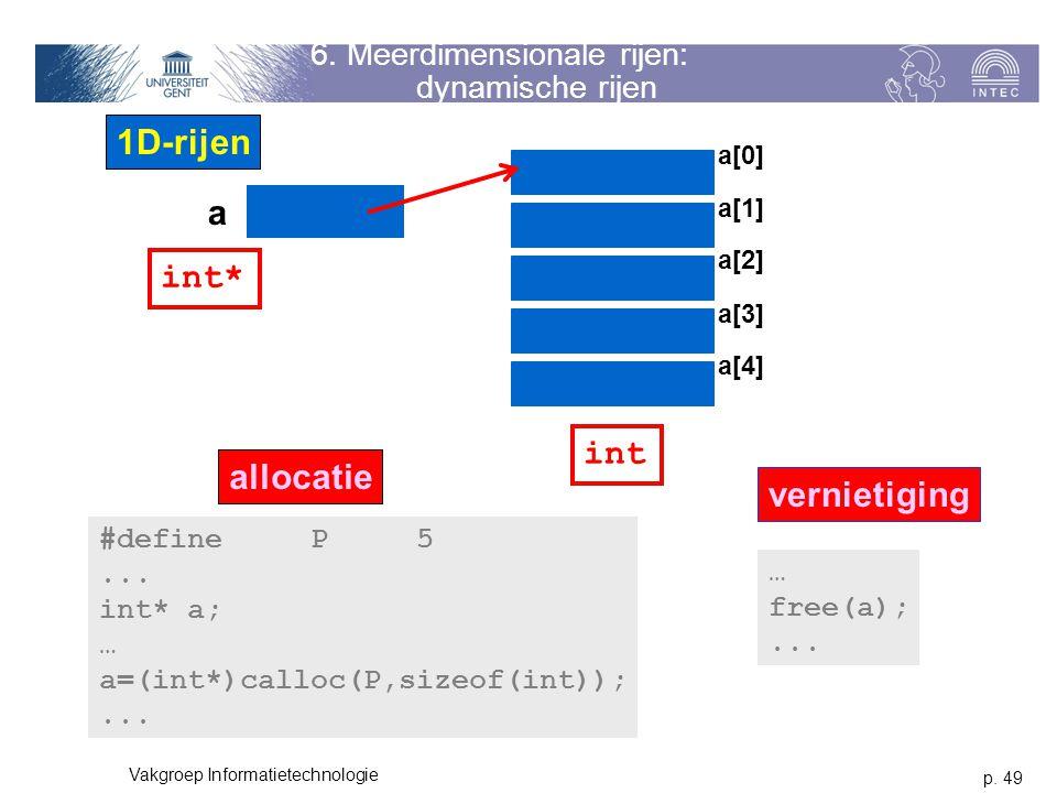 p. 49 Vakgroep Informatietechnologie 6. Meerdimensionale rijen: dynamische rijen a 1D-rijen a[0] a[1] a[2] a[3] a[4] int* int #defineP5... int* a; … a