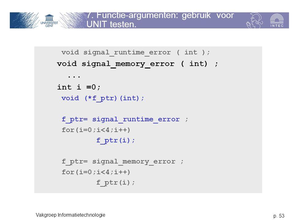 p. 53 Vakgroep Informatietechnologie 7. Functie-argumenten: gebruik voor UNIT testen. void signal_runtime_error ( int ); void signal_memory_error ( in