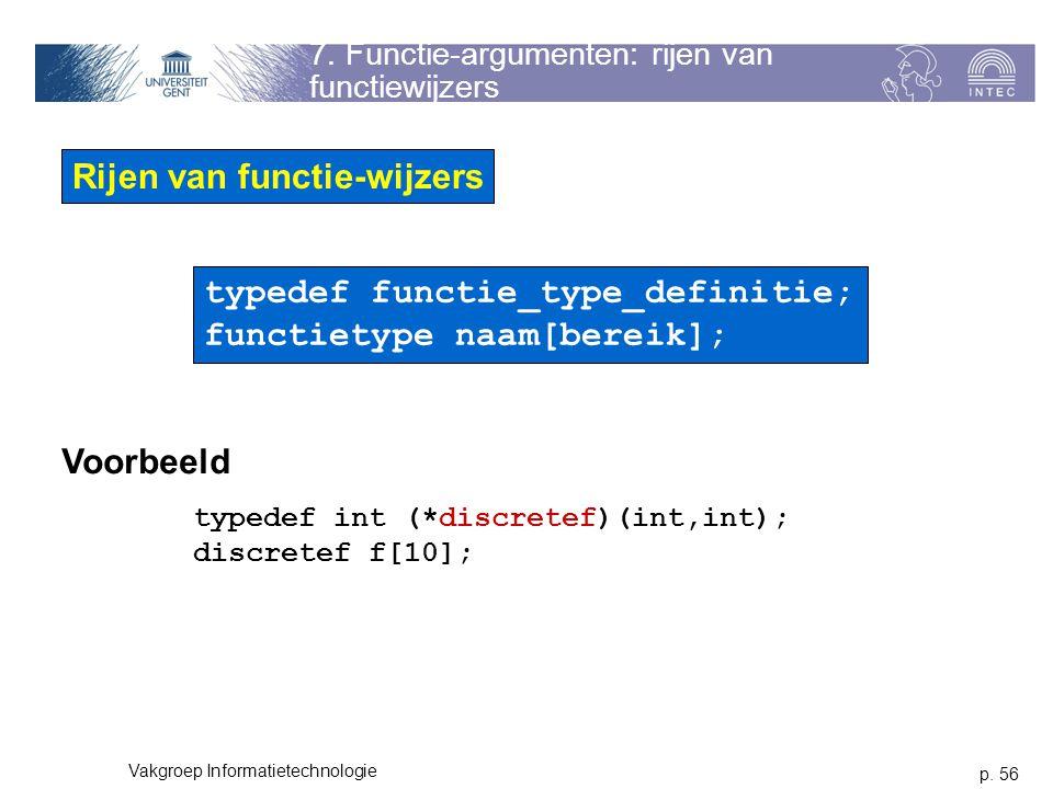 p. 56 Vakgroep Informatietechnologie 7. Functie-argumenten: rijen van functiewijzers Rijen van functie-wijzers typedef functie_type_definitie; functie