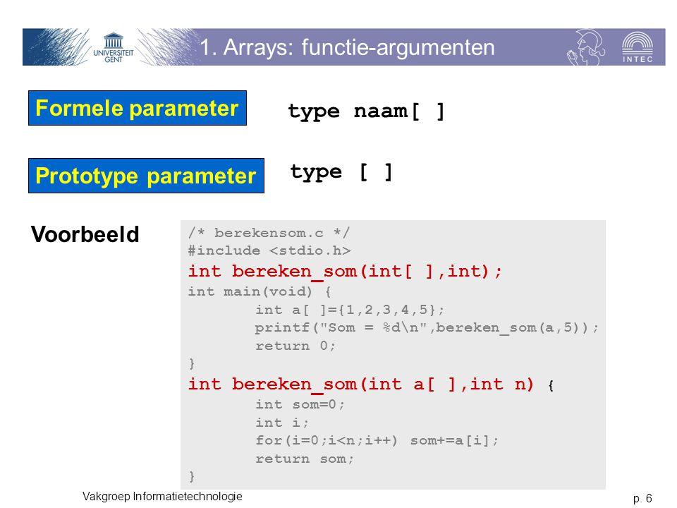 p. 6 Vakgroep Informatietechnologie 1. Arrays: functie-argumenten Formele parameter type naam[ ] Prototype parameter type [ ] /* berekensom.c */ #incl