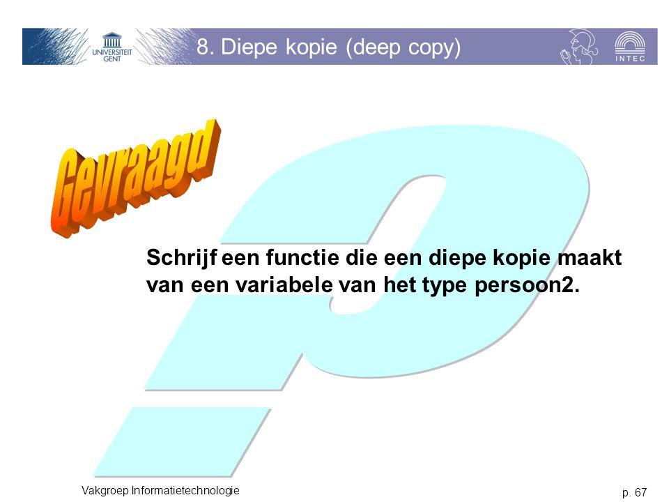 p. 67 Vakgroep Informatietechnologie 8. Diepe kopie (deep copy) Schrijf een functie die een diepe kopie maakt van een variabele van het type persoon2.