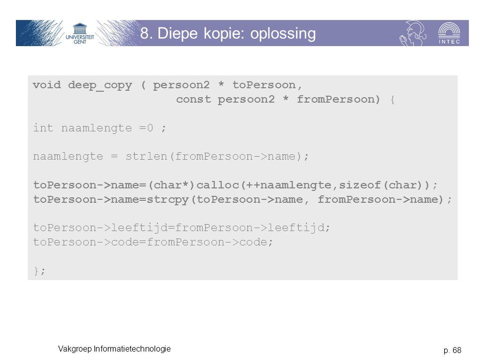 p. 68 Vakgroep Informatietechnologie 8. Diepe kopie: oplossing void deep_copy ( persoon2 * toPersoon, const persoon2 * fromPersoon) { int naamlengte =