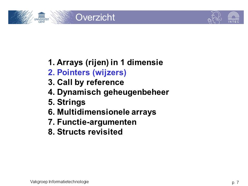 p. 7 Vakgroep Informatietechnologie Overzicht 1. Arrays (rijen) in 1 dimensie 2. Pointers (wijzers) 3. Call by reference 4. Dynamisch geheugenbeheer 5