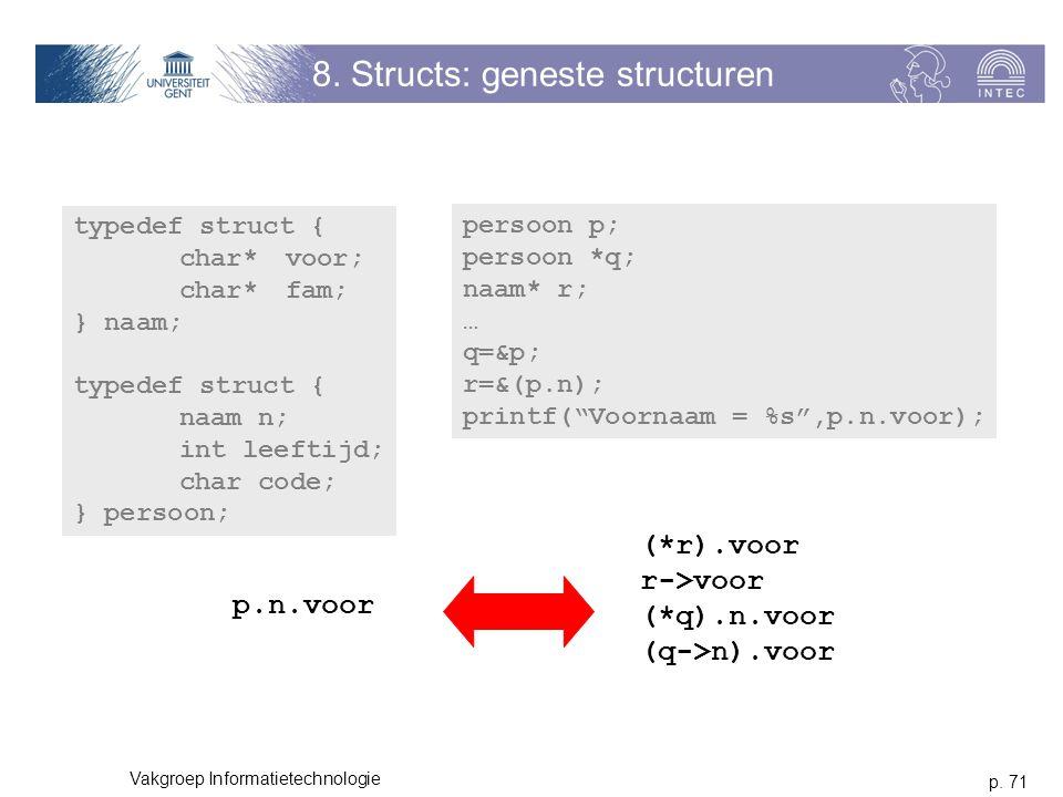 p. 71 Vakgroep Informatietechnologie 8. Structs: geneste structuren typedef struct { char*voor; char*fam; } naam; typedef struct { naam n; int leeftij