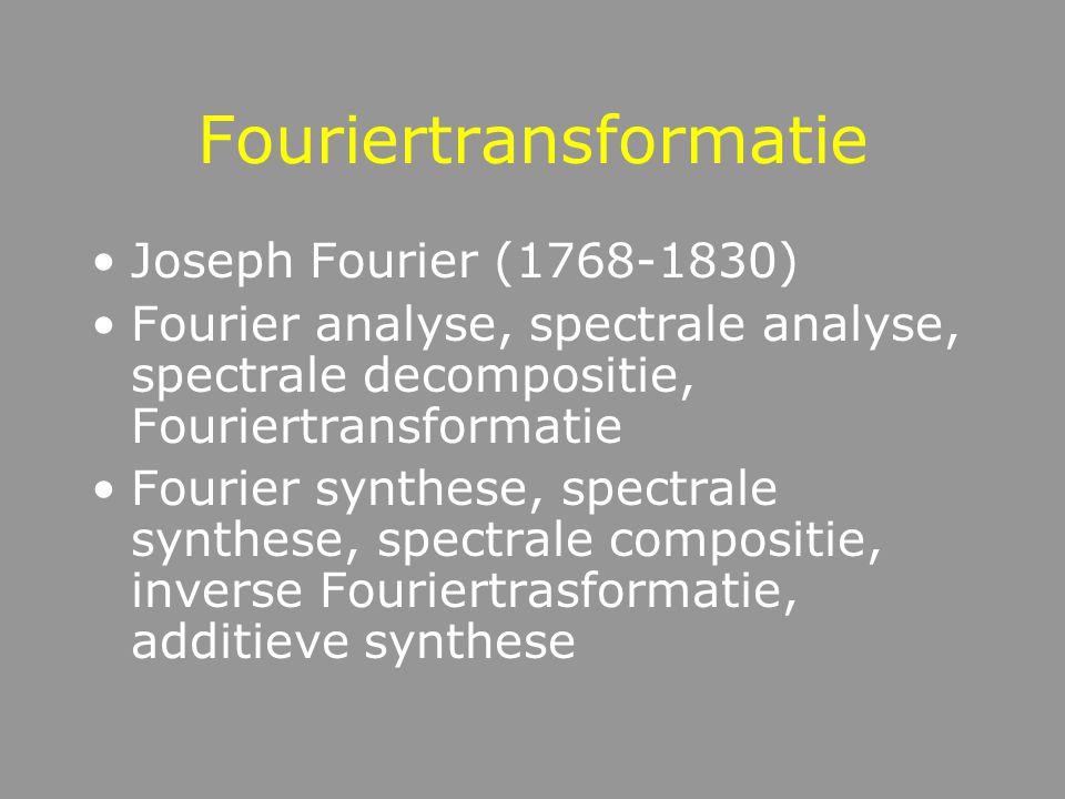 Fouriertransformatie Joseph Fourier (1768-1830) Fourier analyse, spectrale analyse, spectrale decompositie, Fouriertransformatie Fourier synthese, spectrale synthese, spectrale compositie, inverse Fouriertrasformatie, additieve synthese