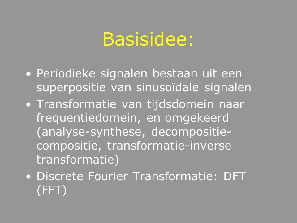 Basisidee: Periodieke signalen bestaan uit een superpositie van sinusoïdale signalen Transformatie van tijdsdomein naar frequentiedomein, en omgekeerd (analyse-synthese, decompositie- compositie, transformatie-inverse transformatie) Discrete Fourier Transformatie: DFT (FFT)