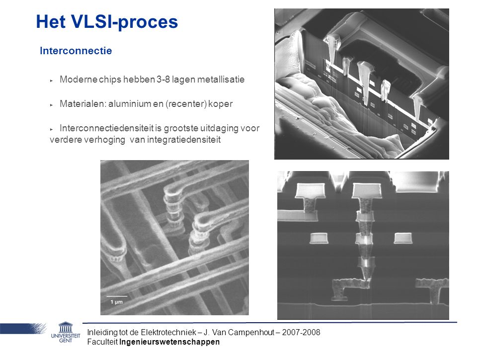Inleiding tot de Elektrotechniek – J. Van Campenhout – 2007-2008 Faculteit Ingenieurswetenschappen Het VLSI-proces Interconnectie ‣ Moderne chips hebb