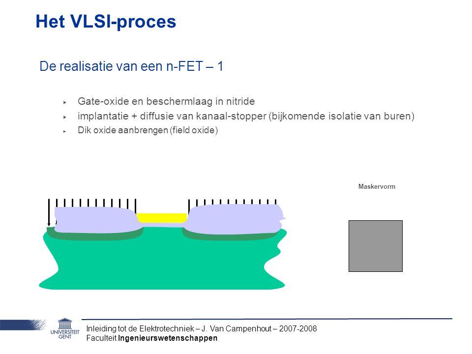 Inleiding tot de Elektrotechniek – J. Van Campenhout – 2007-2008 Faculteit Ingenieurswetenschappen Het VLSI-proces De realisatie van een n-FET – 1 ‣ G