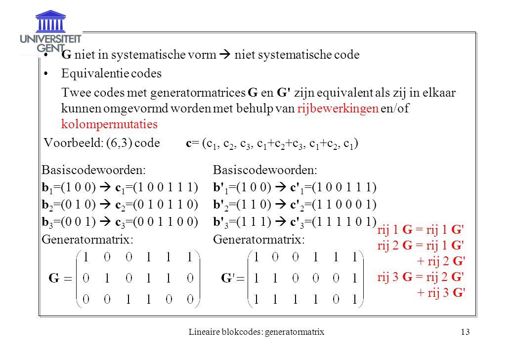 Lineaire blokcodes: generatormatrix13 G niet in systematische vorm  niet systematische code Equivalentie codes Twee codes met generatormatrices G en