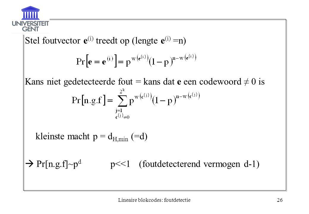Lineaire blokcodes: foutdetectie26 Stel foutvector e (i) treedt op (lengte e (i) =n) Kans niet gedetecteerde fout = kans dat e een codewoord ≠ 0 is kl