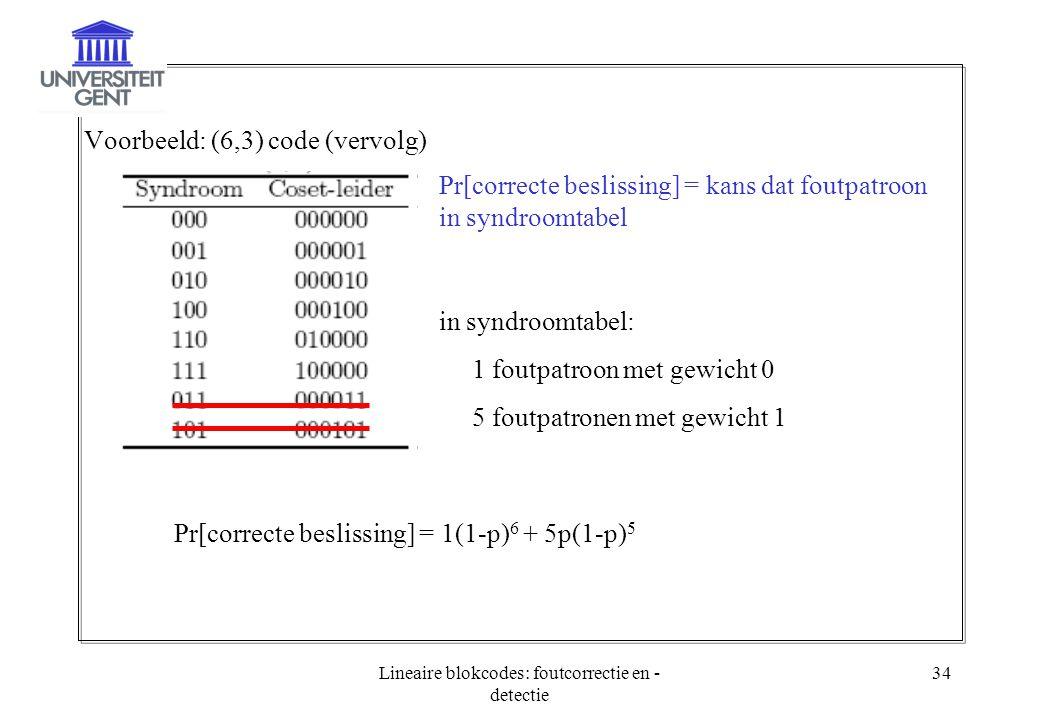 Lineaire blokcodes: foutcorrectie en - detectie 34 Voorbeeld: (6,3) code (vervolg) Pr[correcte beslissing] = kans dat foutpatroon in syndroomtabel in