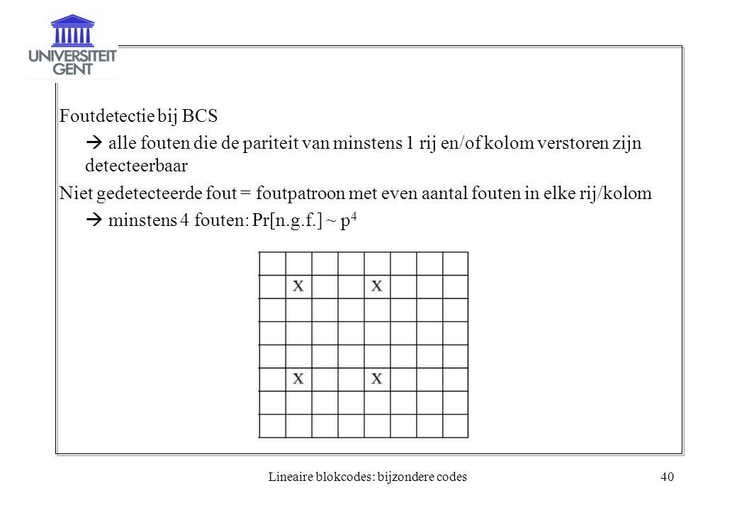 Lineaire blokcodes: bijzondere codes40 Foutdetectie bij BCS  alle fouten die de pariteit van minstens 1 rij en/of kolom verstoren zijn detecteerbaar