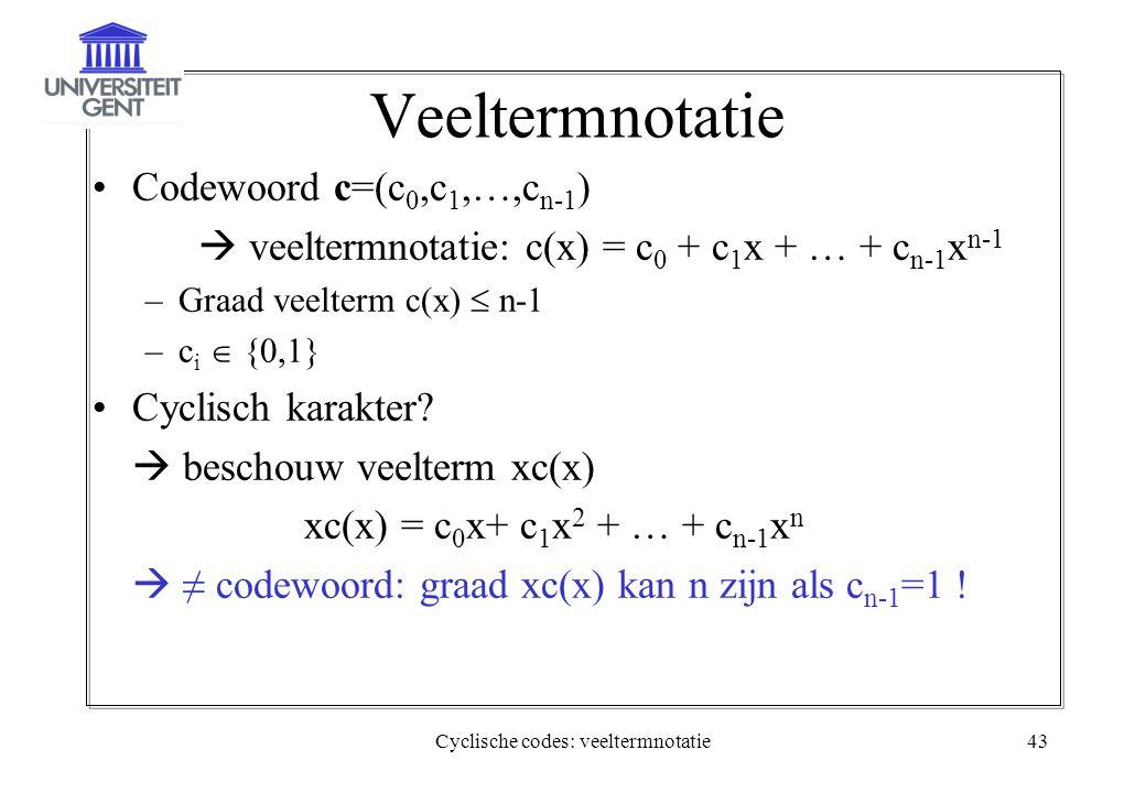 Cyclische codes: veeltermnotatie43 Veeltermnotatie Codewoord c=(c 0,c 1,…,c n-1 )  veeltermnotatie: c(x) = c 0 + c 1 x + … + c n-1 x n-1 –Graad veelt