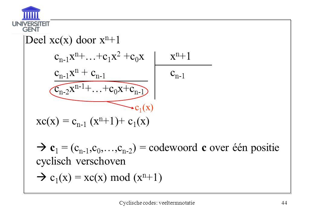 Cyclische codes: veeltermnotatie44 Deel xc(x) door x n +1 c n-1 x n +…+c 1 x 2 +c 0 xx n +1 c n-1 x n + c n-1 c n-1 c n-2 x n-1 +…+c 0 x+c n-1 xc(x) =