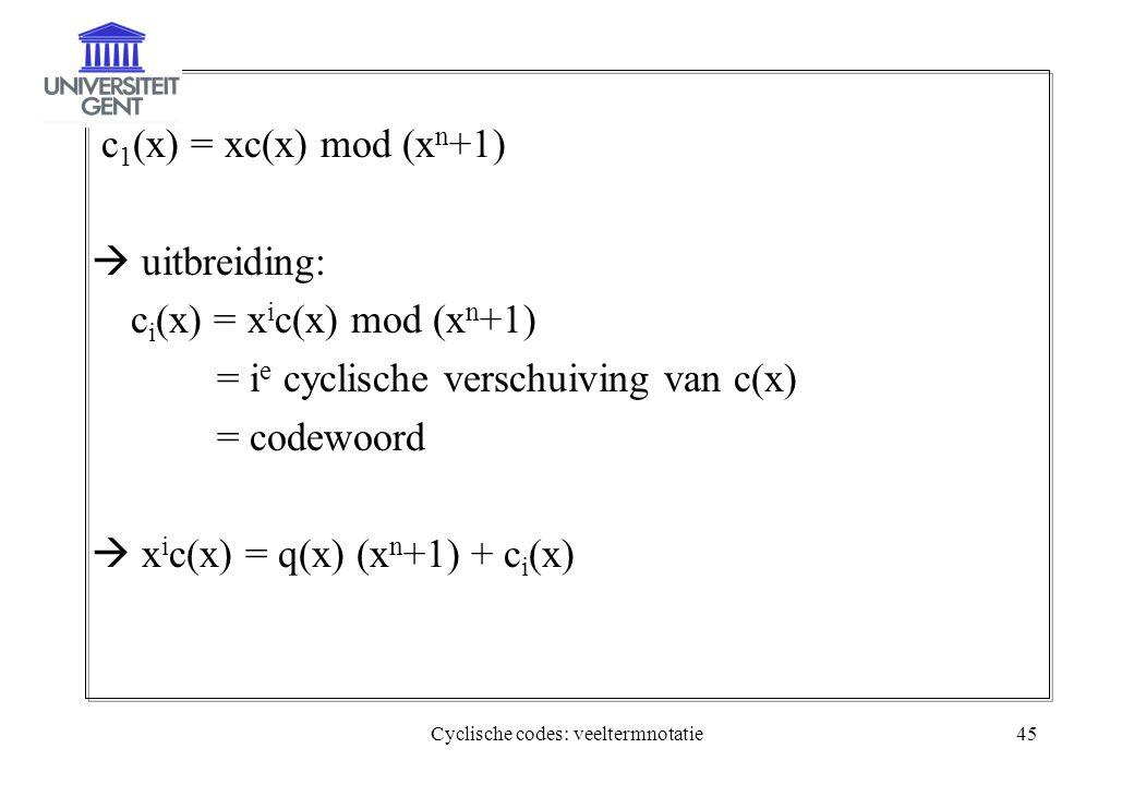 Cyclische codes: veeltermnotatie45 c 1 (x) = xc(x) mod (x n +1)  uitbreiding: c i (x) = x i c(x) mod (x n +1) = i e cyclische verschuiving van c(x) =