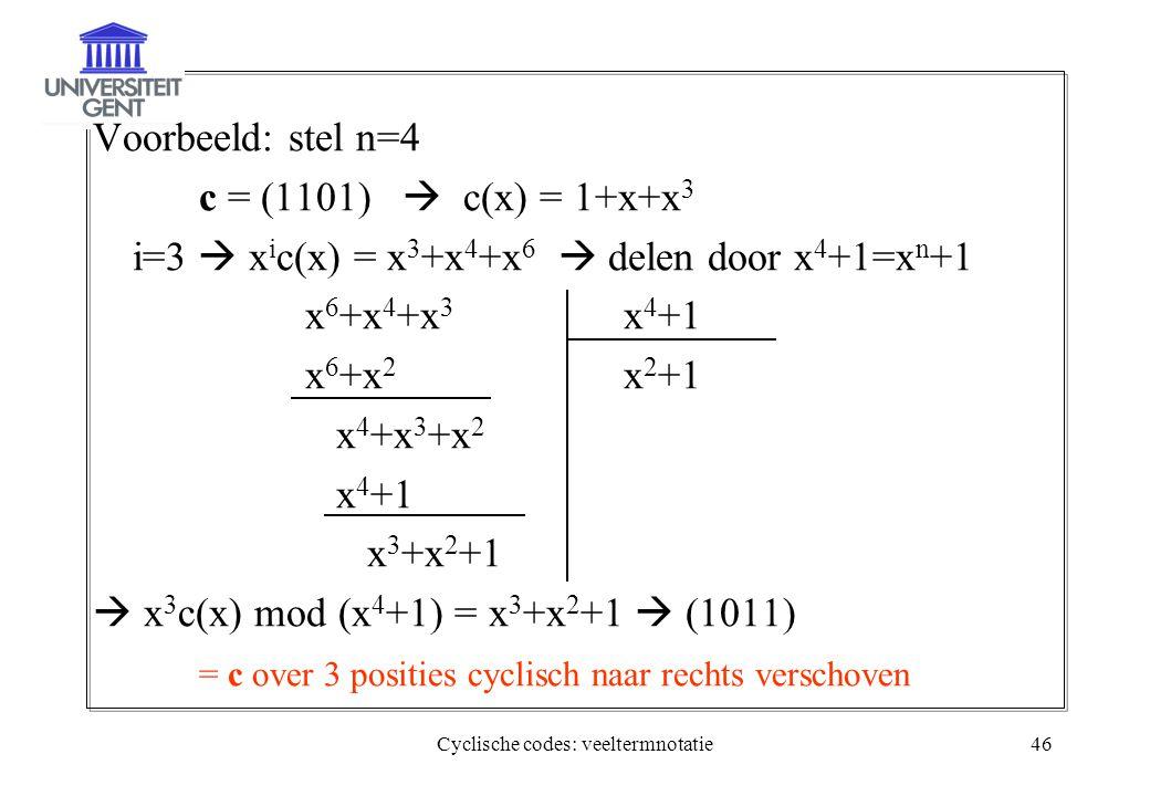 Cyclische codes: veeltermnotatie46 Voorbeeld: stel n=4 c = (1101)  c(x) = 1+x+x 3 i=3  x i c(x) = x 3 +x 4 +x 6  delen door x 4 +1=x n +1 x 6 +x 4