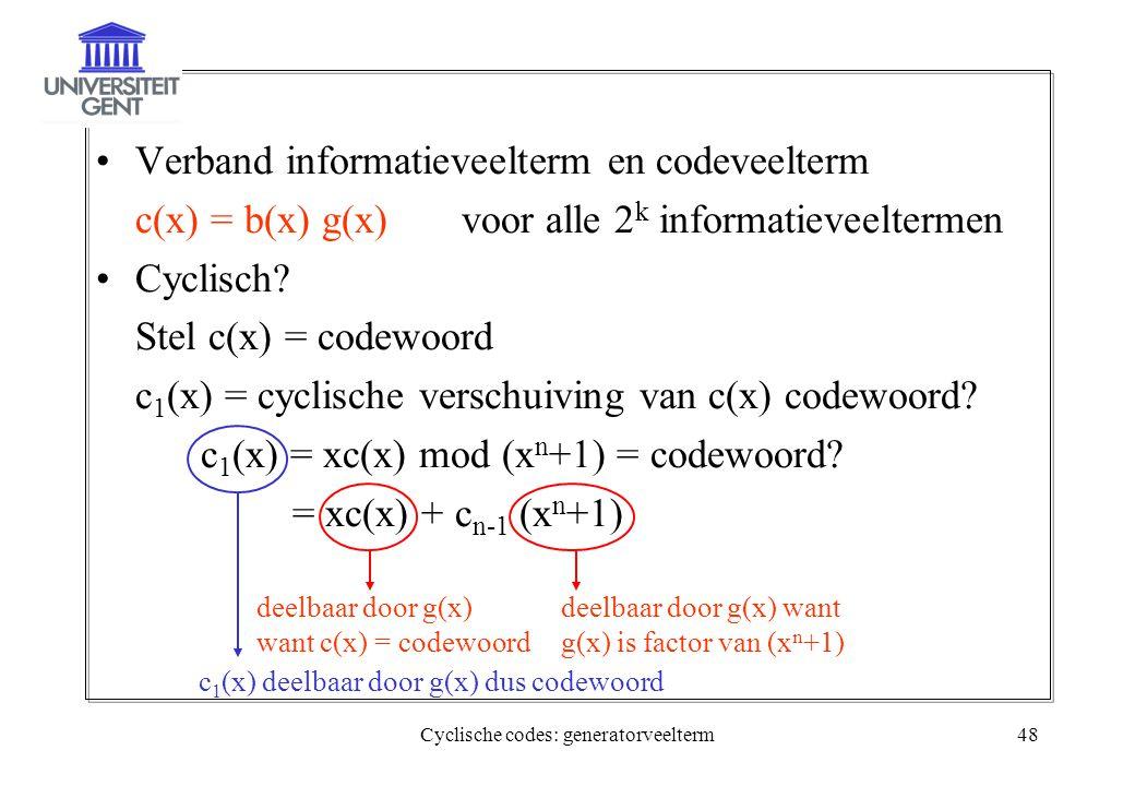 Cyclische codes: generatorveelterm48 Verband informatieveelterm en codeveelterm c(x) = b(x) g(x) voor alle 2 k informatieveeltermen Cyclisch? Stel c(x