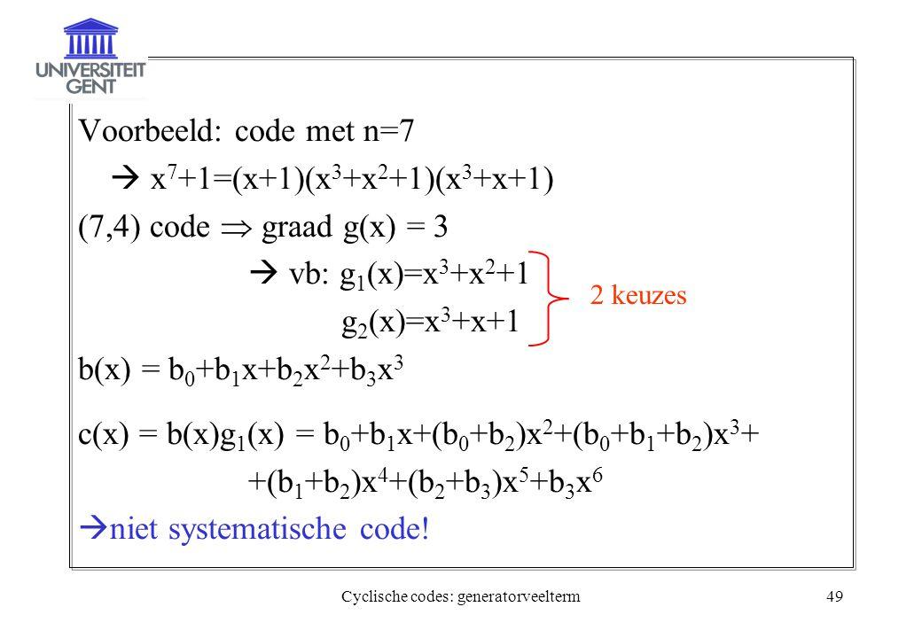 Cyclische codes: generatorveelterm49 Voorbeeld: code met n=7  x 7 +1=(x+1)(x 3 +x 2 +1)(x 3 +x+1) (7,4) code  graad g(x) = 3  vb: g 1 (x)=x 3 +x 2