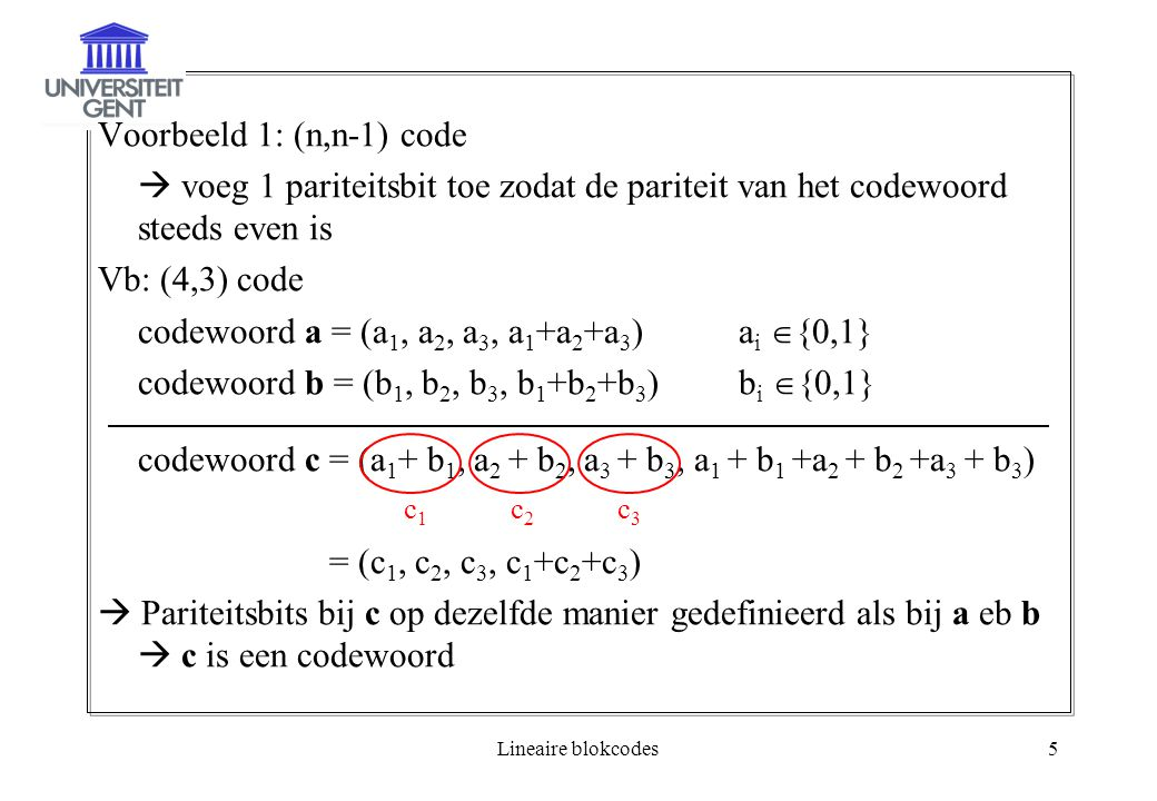 Lineaire blokcodes5 Voorbeeld 1: (n,n-1) code  voeg 1 pariteitsbit toe zodat de pariteit van het codewoord steeds even is Vb: (4,3) code codewoord a