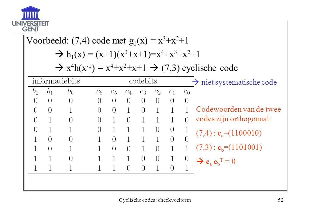 Cyclische codes: checkveelterm52 Voorbeeld: (7,4) code met g 1 (x) = x 3 +x 2 +1  h 1 (x) = (x+1)(x 3 +x+1)=x 4 +x 3 +x 2 +1  x 4 h(x -1 ) = x 4 +x