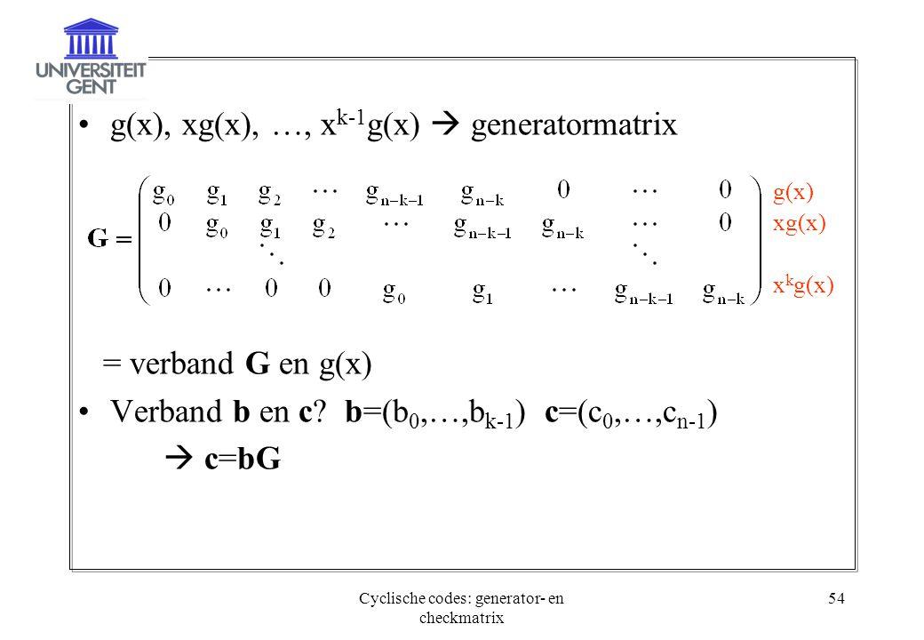 Cyclische codes: generator- en checkmatrix 54 g(x), xg(x), …, x k-1 g(x)  generatormatrix = verband G en g(x) Verband b en c? b=(b 0,…,b k-1 ) c=(c 0