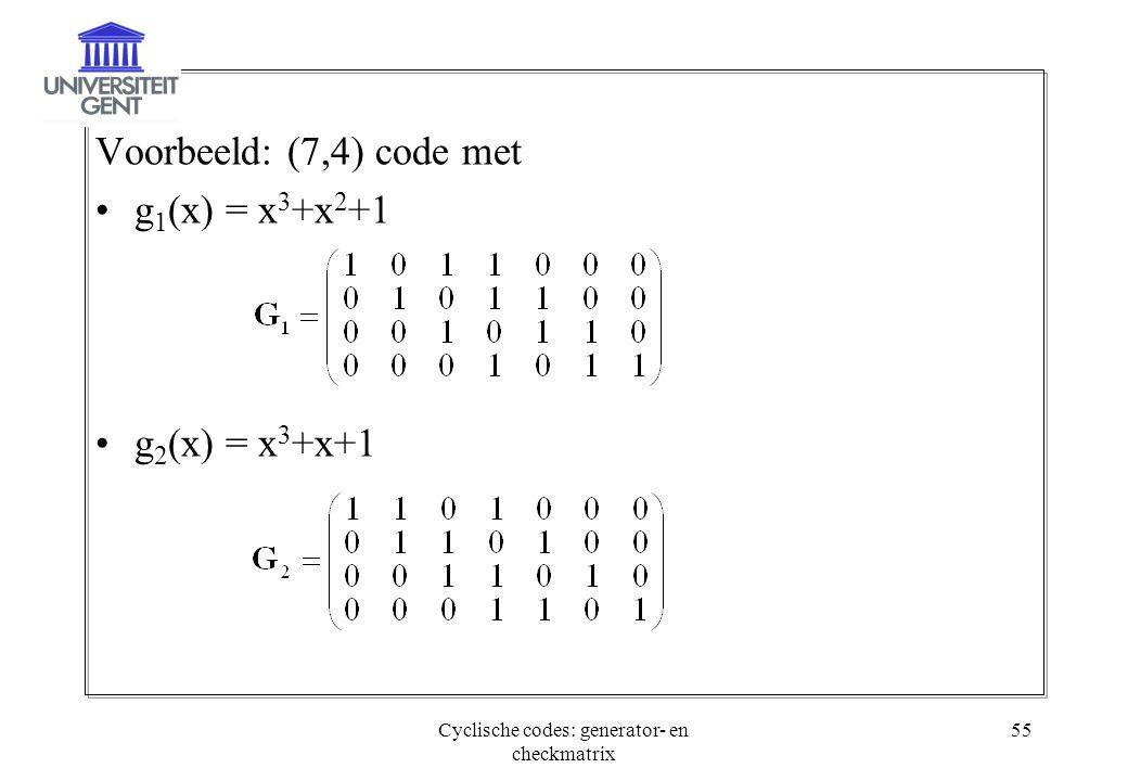 Cyclische codes: generator- en checkmatrix 55 Voorbeeld: (7,4) code met g 1 (x) = x 3 +x 2 +1 g 2 (x) = x 3 +x+1