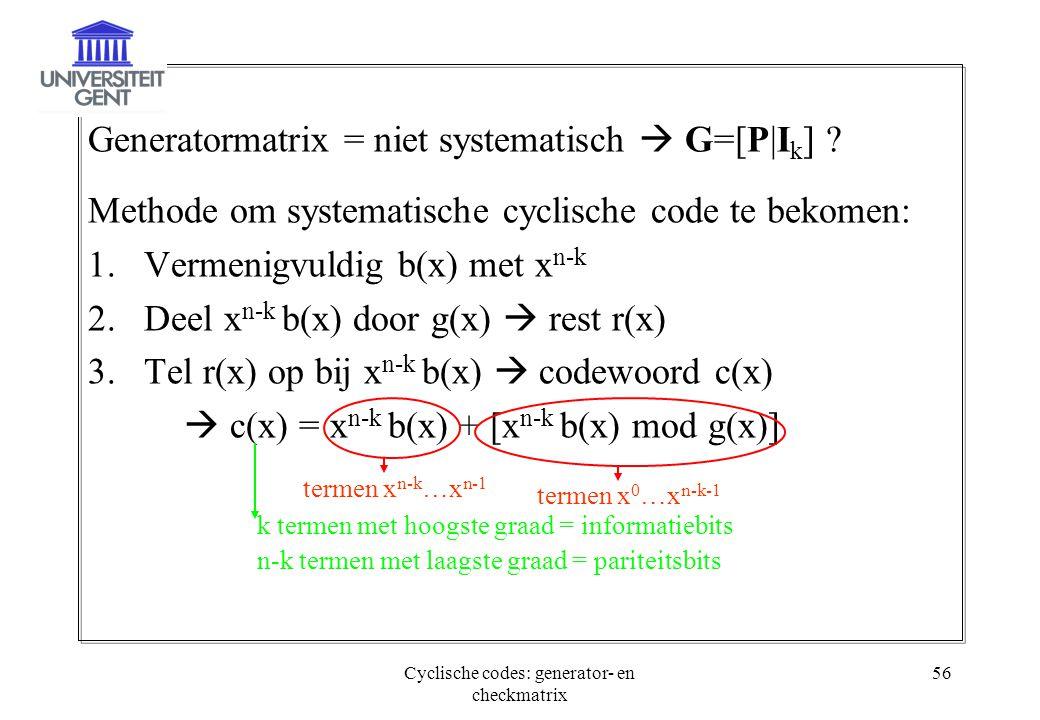 Cyclische codes: generator- en checkmatrix 56 Generatormatrix = niet systematisch  G=[P|I k ] ? Methode om systematische cyclische code te bekomen: 1