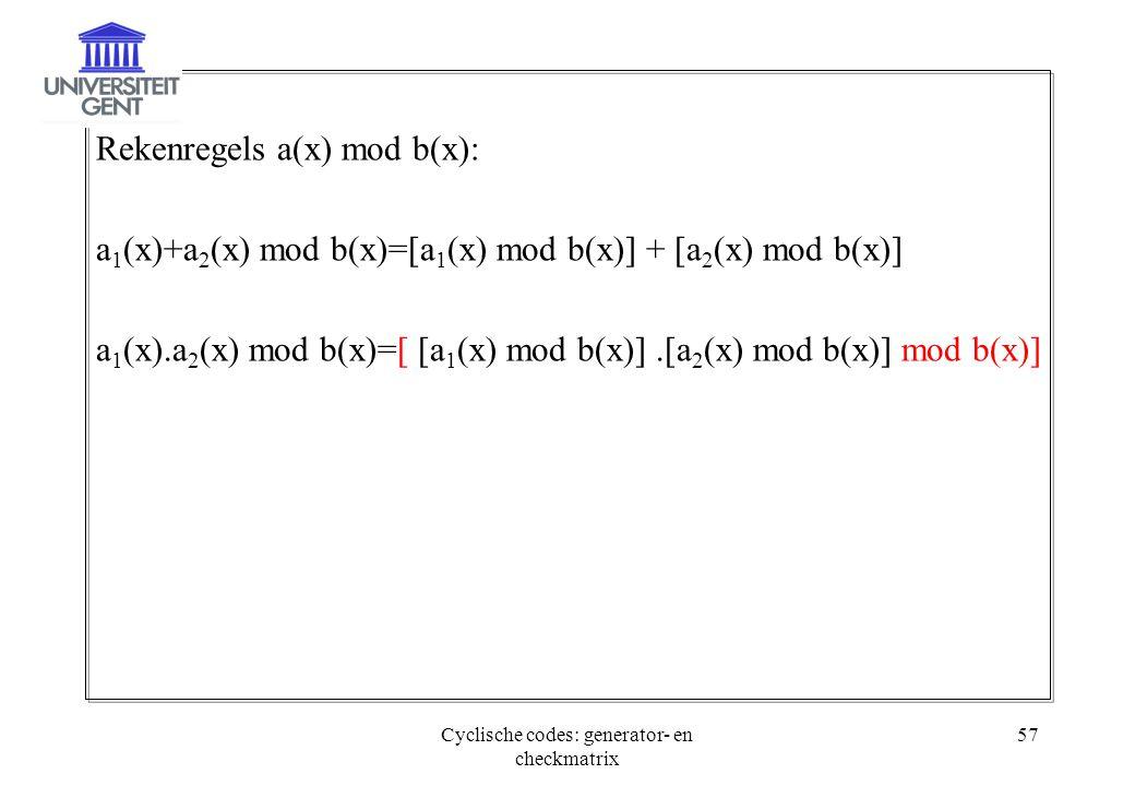 Cyclische codes: generator- en checkmatrix 57 Rekenregels a(x) mod b(x): a 1 (x)+a 2 (x) mod b(x)=[a 1 (x) mod b(x)] + [a 2 (x) mod b(x)] a 1 (x).a 2