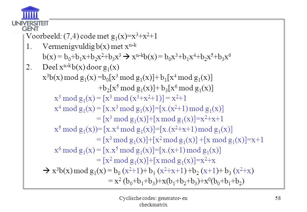 Cyclische codes: generator- en checkmatrix 58 Voorbeeld: (7,4) code met g 1 (x)=x 3 +x 2 +1 1.Vermenigvuldig b(x) met x n-k b(x) = b 0 +b 1 x+b 2 x 2