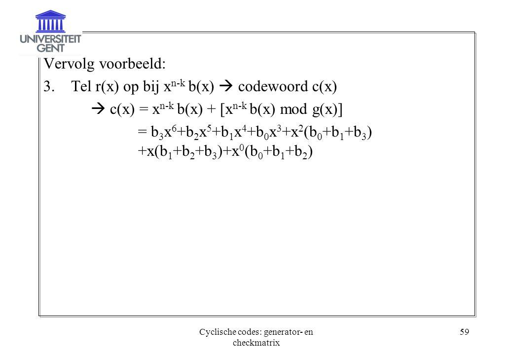 Cyclische codes: generator- en checkmatrix 59 Vervolg voorbeeld: 3.Tel r(x) op bij x n-k b(x)  codewoord c(x)  c(x) = x n-k b(x) + [x n-k b(x) mod g