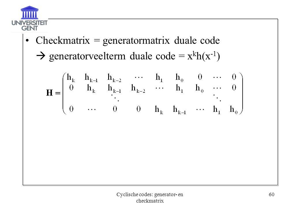 Cyclische codes: generator- en checkmatrix 60 Checkmatrix = generatormatrix duale code  generatorveelterm duale code = x k h(x -1 )