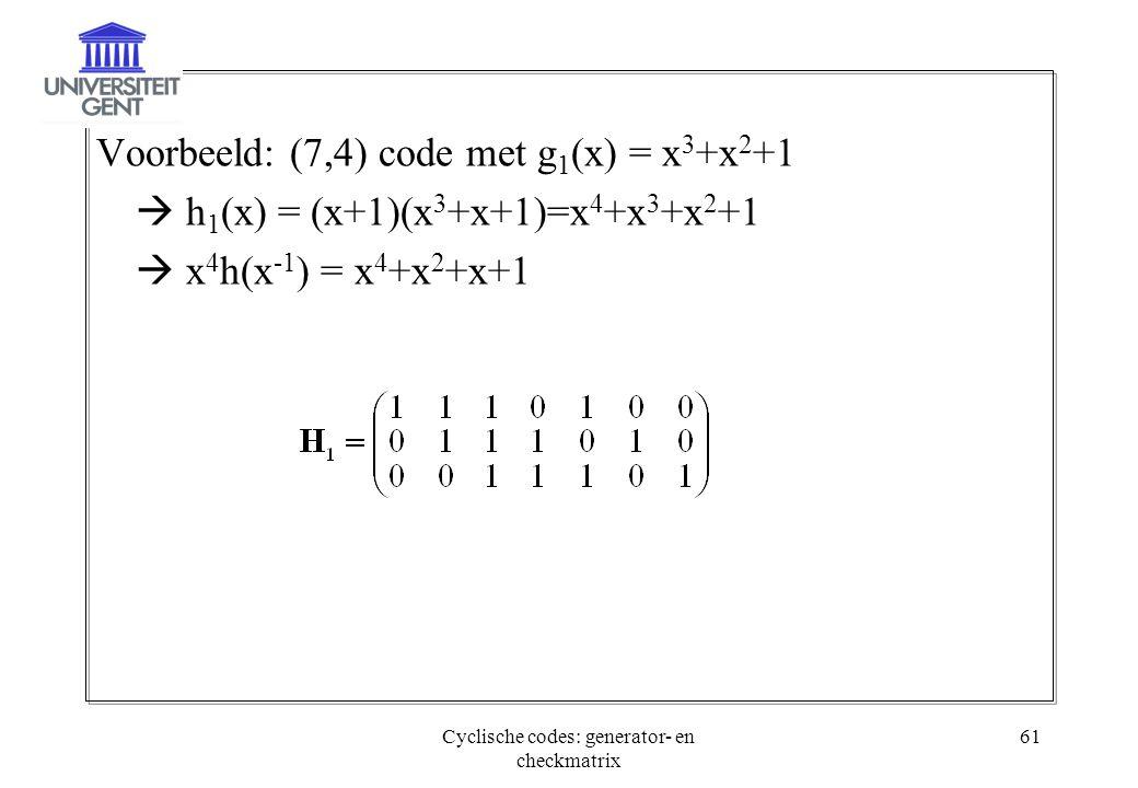 Cyclische codes: generator- en checkmatrix 61 Voorbeeld: (7,4) code met g 1 (x) = x 3 +x 2 +1  h 1 (x) = (x+1)(x 3 +x+1)=x 4 +x 3 +x 2 +1  x 4 h(x -