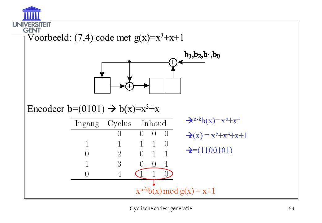 Cyclische codes: generatie64 Voorbeeld: (7,4) code met g(x)=x 3 +x+1 Encodeer b=(0101)  b(x)=x 3 +x x n-k b(x) mod g(x) = x+1  x n-k b(x)= x 6 +x 4